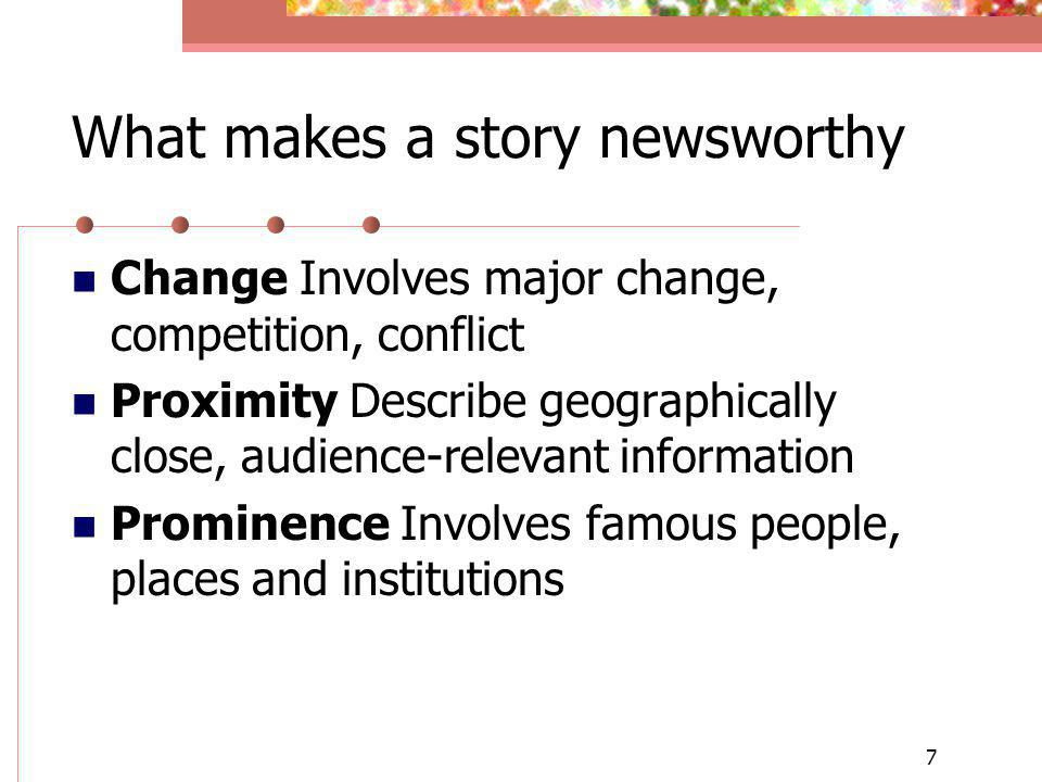 7 What makes a story newsworthy Change Involves major change, competition, conflict Proximity Describe geographically close, audience-relevant informa