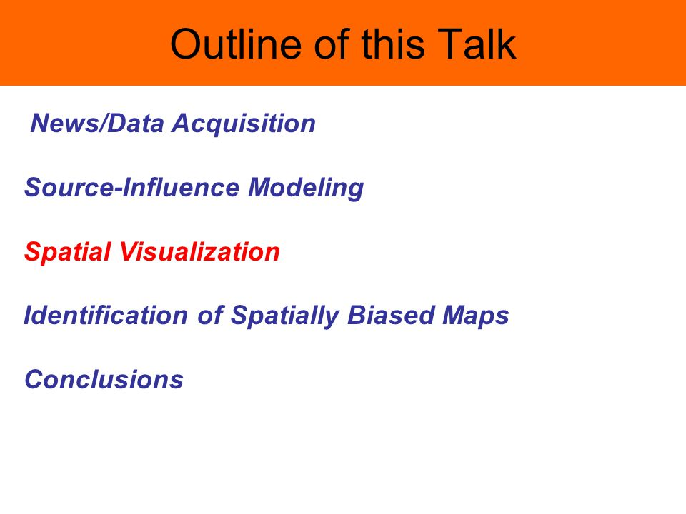 Outline of this Talk News/Data Acquisition Source-Influence Modeling Spatial Visualization Identification of Spatially Biased Maps Conclusions