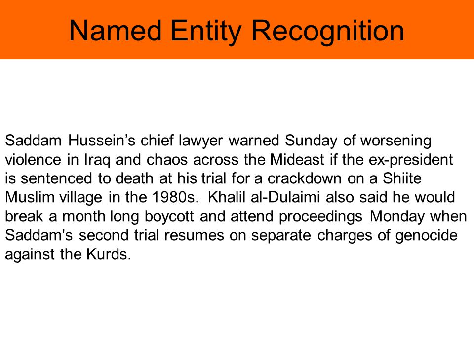 Named Entity Recognition Saddam Husseins chief lawyer warned Sunday of worsening violence in Iraq and chaos across the Mideast if the ex-president is sentenced to death at his trial for a crackdown on a Shiite Muslim village in the 1980s.