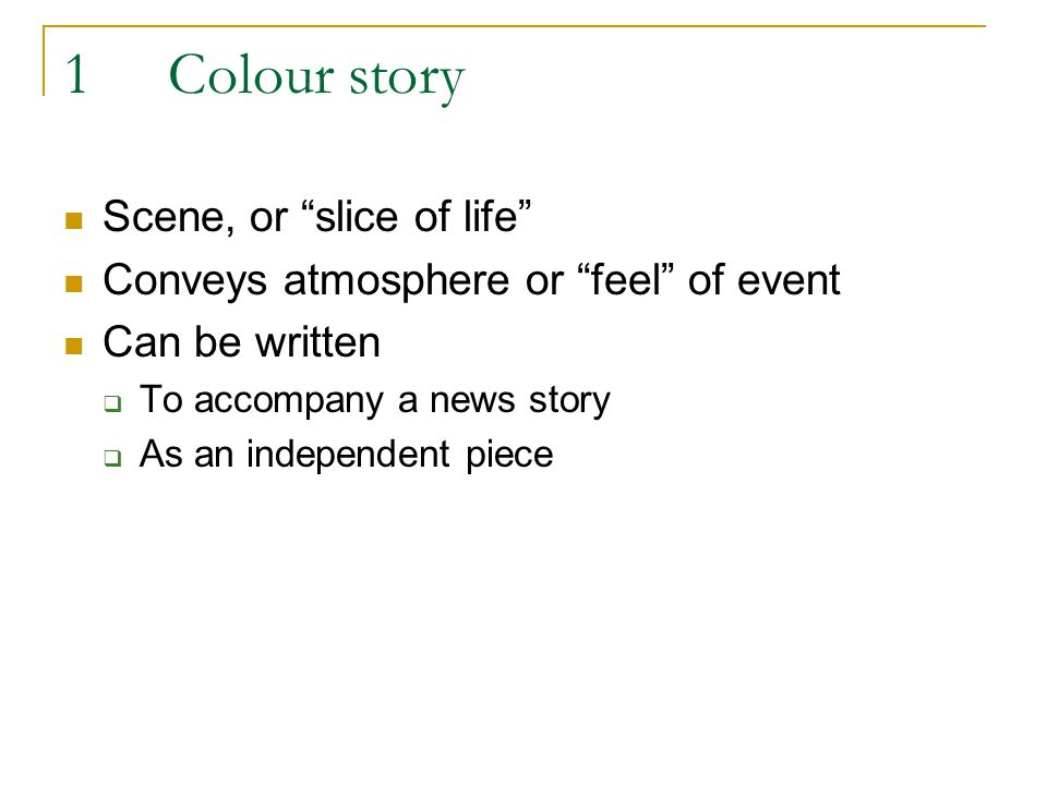 1Colour story Scene, or slice of life Conveys atmosphere or feel of event Can be written To accompany a news story As an independent piece