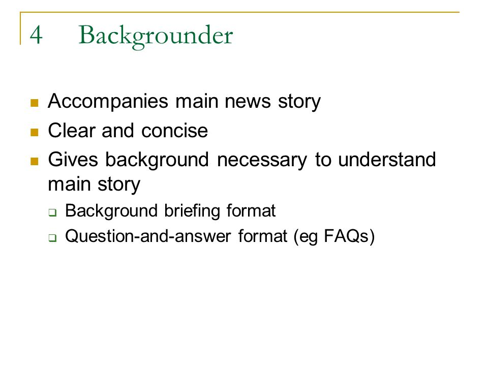 4Backgrounder Accompanies main news story Clear and concise Gives background necessary to understand main story Background briefing format Question-and-answer format (eg FAQs)