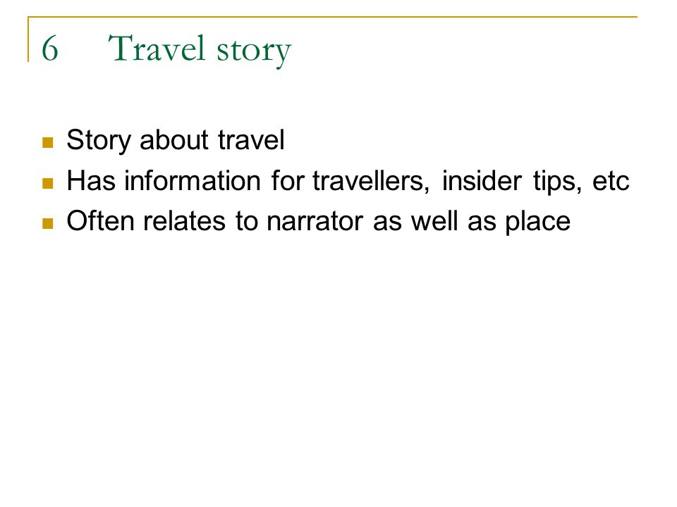 6Travel story Story about travel Has information for travellers, insider tips, etc Often relates to narrator as well as place
