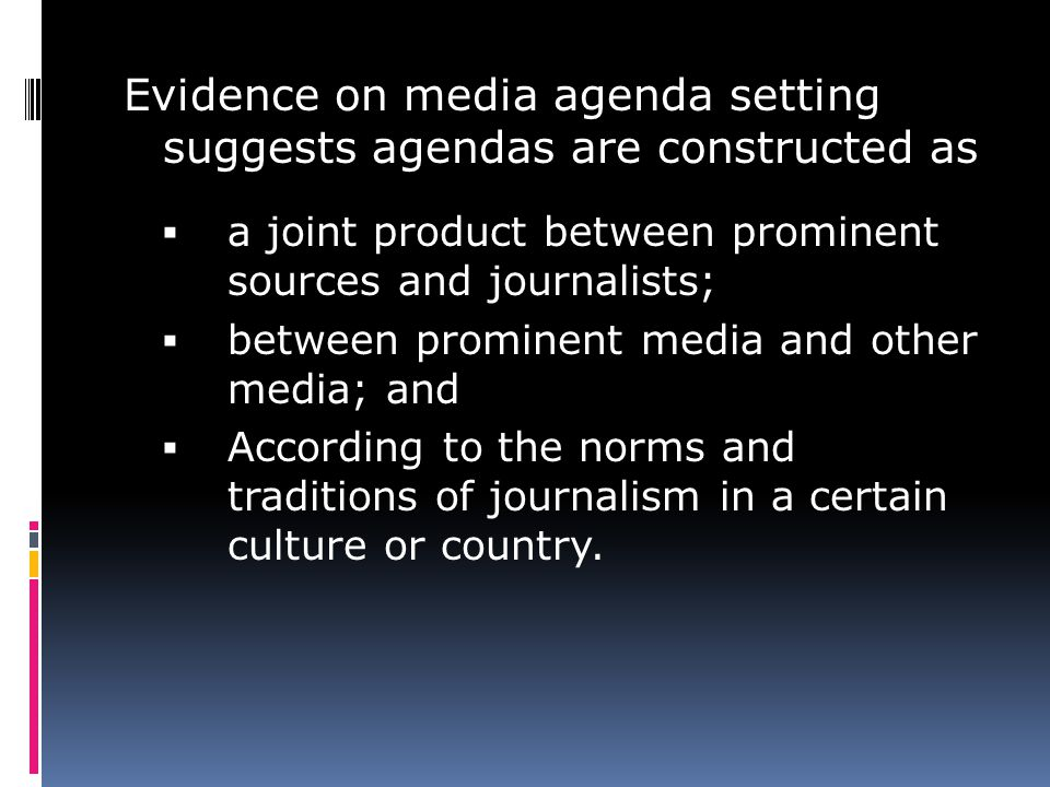 Evidence on media agenda setting suggests agendas are constructed as a joint product between prominent sources and journalists; between prominent media and other media; and According to the norms and traditions of journalism in a certain culture or country.