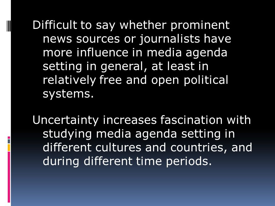 Difficult to say whether prominent news sources or journalists have more influence in media agenda setting in general, at least in relatively free and open political systems.