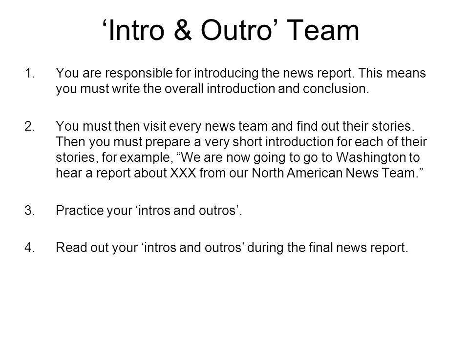 Intro & Outro Team 1.You are responsible for introducing the news report. This means you must write the overall introduction and conclusion. 2.You mus