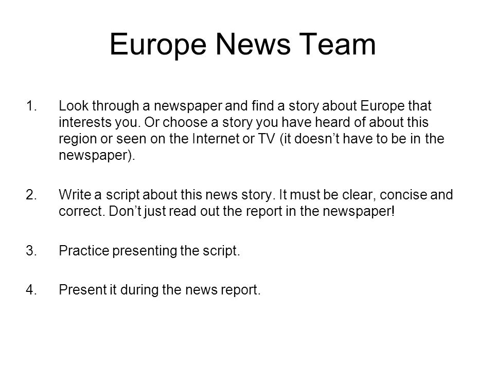 Europe News Team 1.Look through a newspaper and find a story about Europe that interests you. Or choose a story you have heard of about this region or