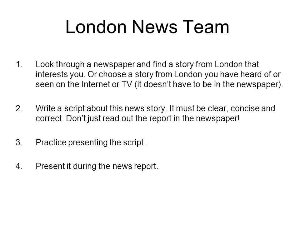 London News Team 1.Look through a newspaper and find a story from London that interests you. Or choose a story from London you have heard of or seen o