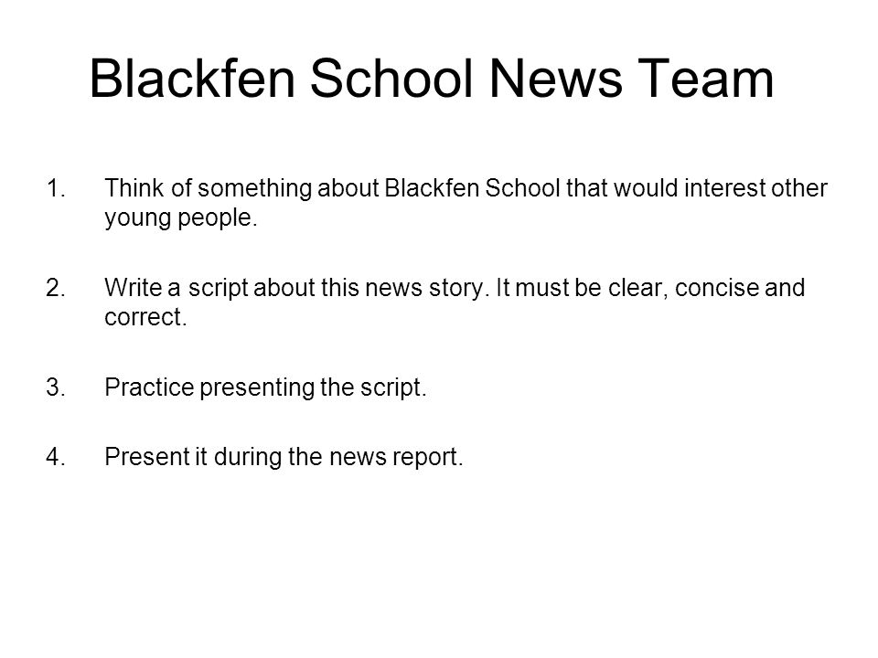 Blackfen School News Team 1.Think of something about Blackfen School that would interest other young people. 2.Write a script about this news story. I