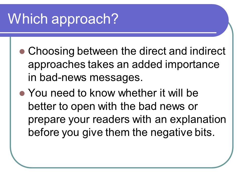 Which approach? Choosing between the direct and indirect approaches takes an added importance in bad-news messages. You need to know whether it will b