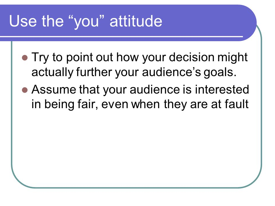 Use the you attitude Try to point out how your decision might actually further your audiences goals. Assume that your audience is interested in being