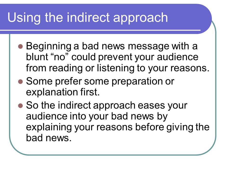 Using the indirect approach Beginning a bad news message with a blunt no could prevent your audience from reading or listening to your reasons. Some p