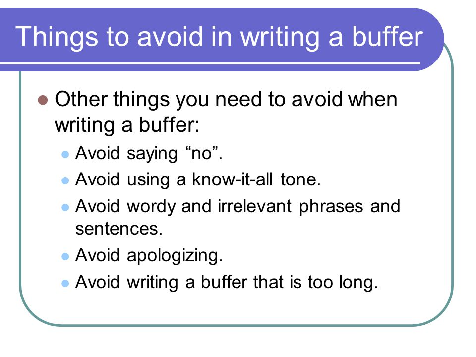 Things to avoid in writing a buffer Other things you need to avoid when writing a buffer: Avoid saying no. Avoid using a know-it-all tone. Avoid wordy
