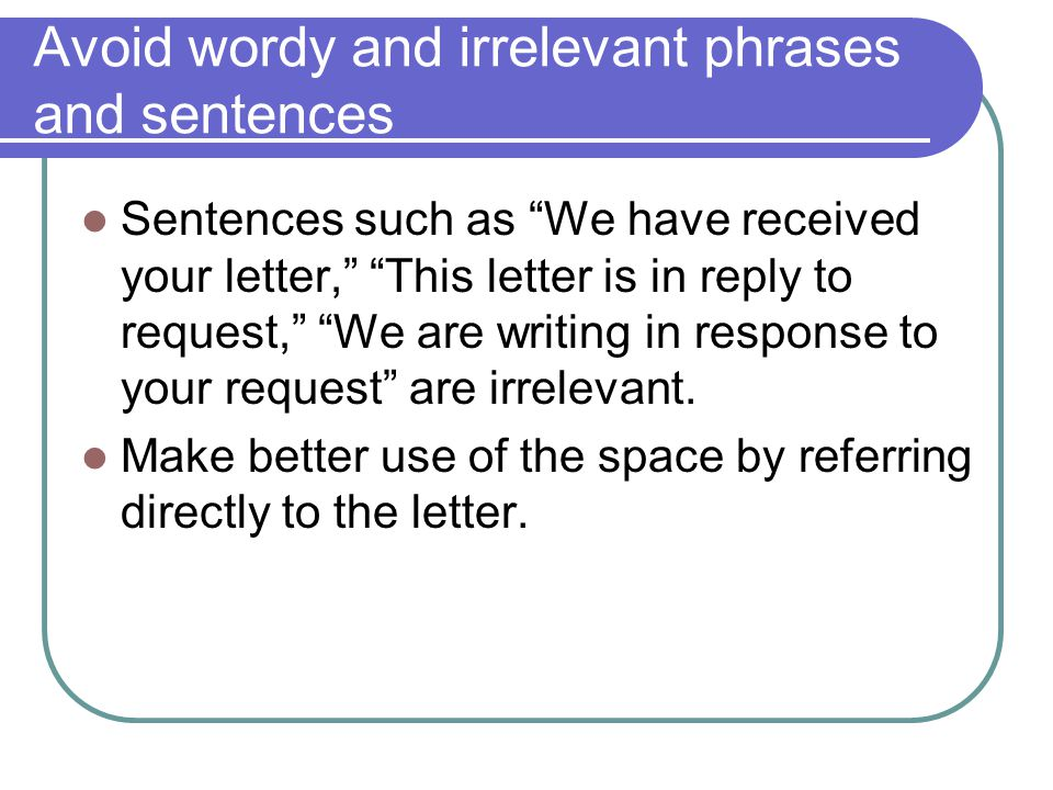 Avoid wordy and irrelevant phrases and sentences Sentences such as We have received your letter, This letter is in reply to request, We are writing in