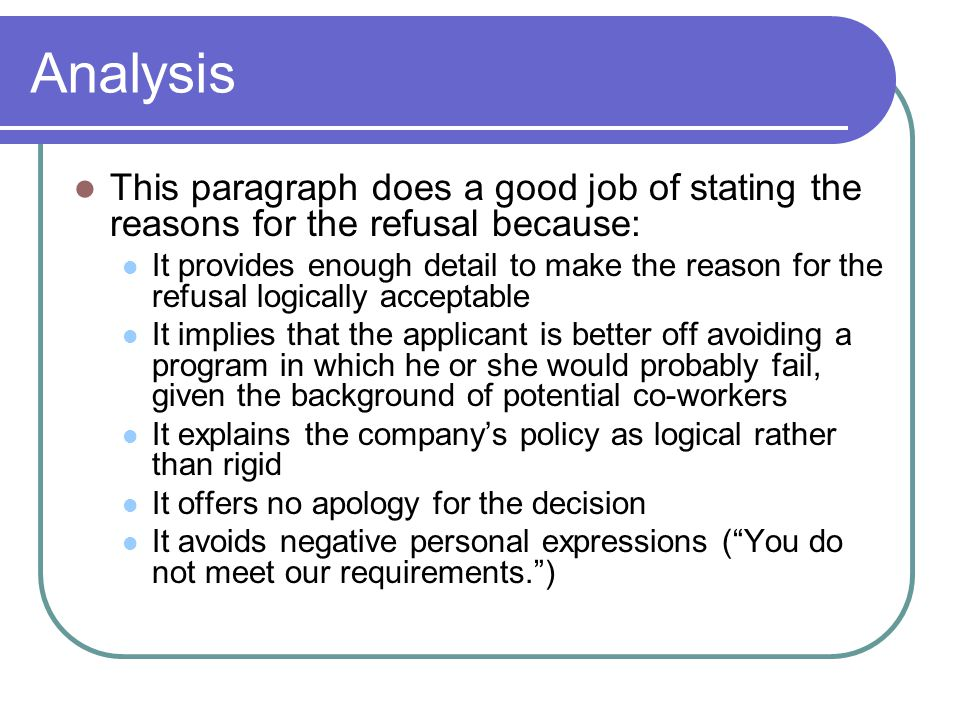 Analysis This paragraph does a good job of stating the reasons for the refusal because: It provides enough detail to make the reason for the refusal l