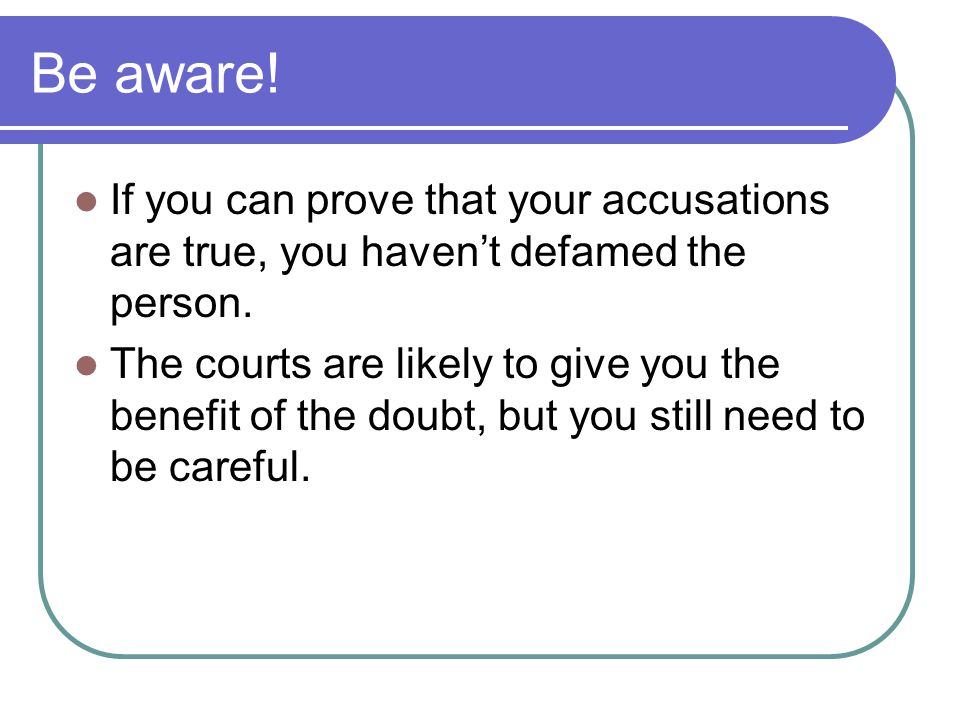 Be aware! If you can prove that your accusations are true, you havent defamed the person. The courts are likely to give you the benefit of the doubt,
