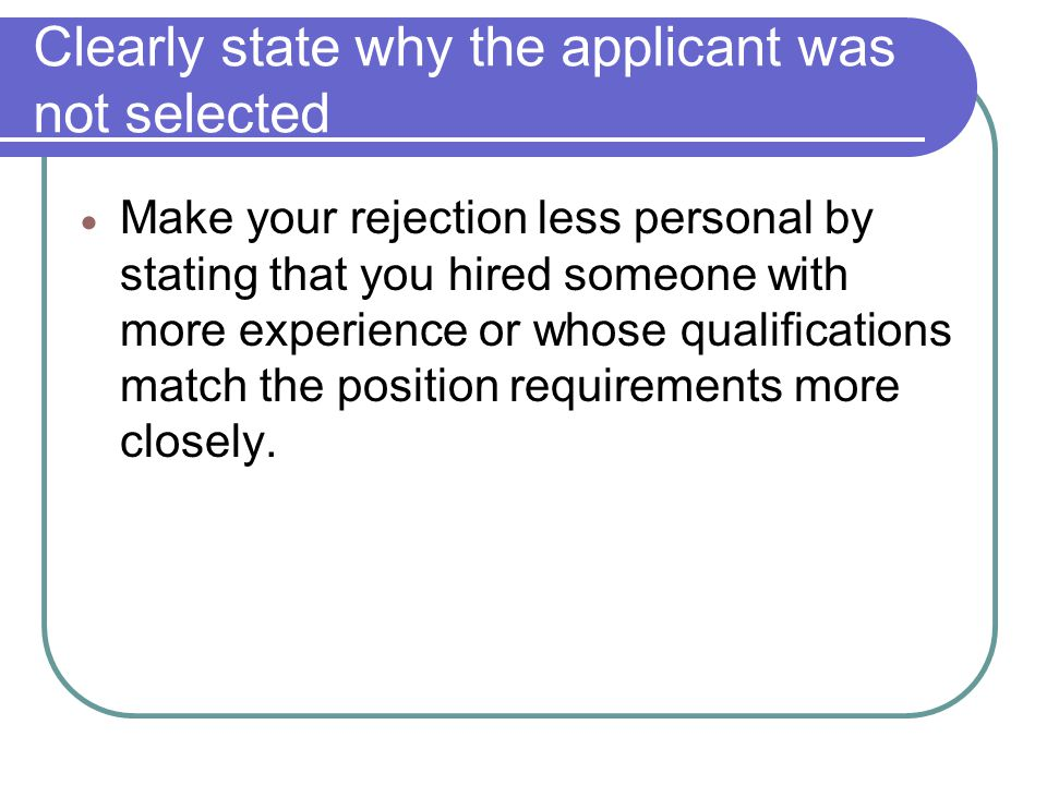 Clearly state why the applicant was not selected Make your rejection less personal by stating that you hired someone with more experience or whose qua