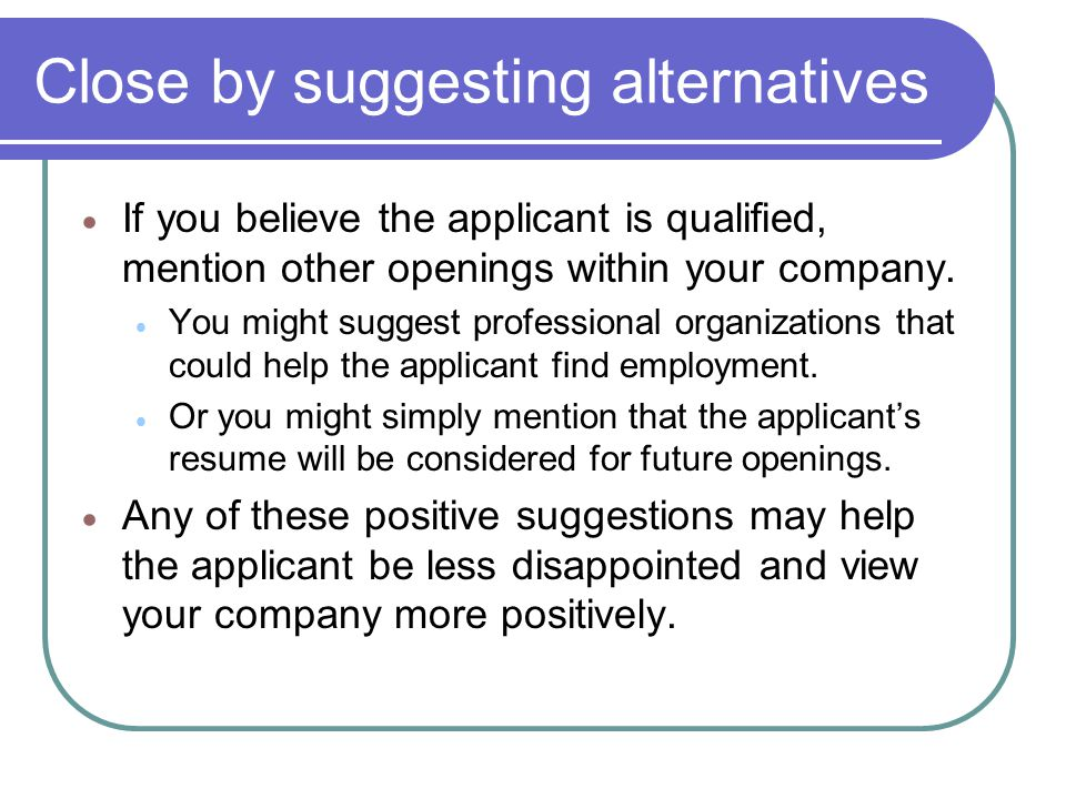 Close by suggesting alternatives If you believe the applicant is qualified, mention other openings within your company. You might suggest professional