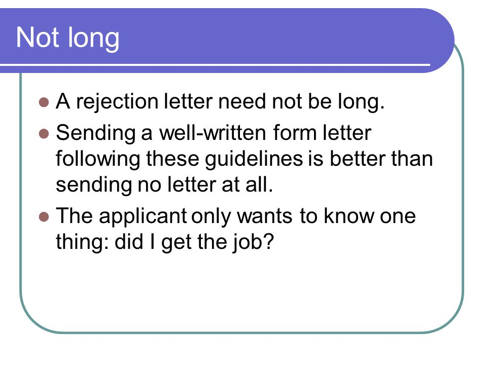 Not long A rejection letter need not be long. Sending a well-written form letter following these guidelines is better than sending no letter at all. T