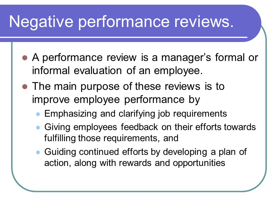 Negative performance reviews. A performance review is a managers formal or informal evaluation of an employee. The main purpose of these reviews is to