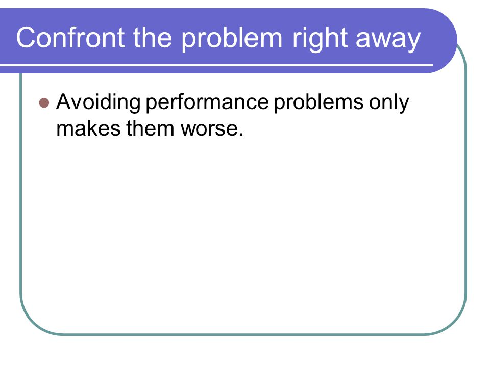 Confront the problem right away Avoiding performance problems only makes them worse.