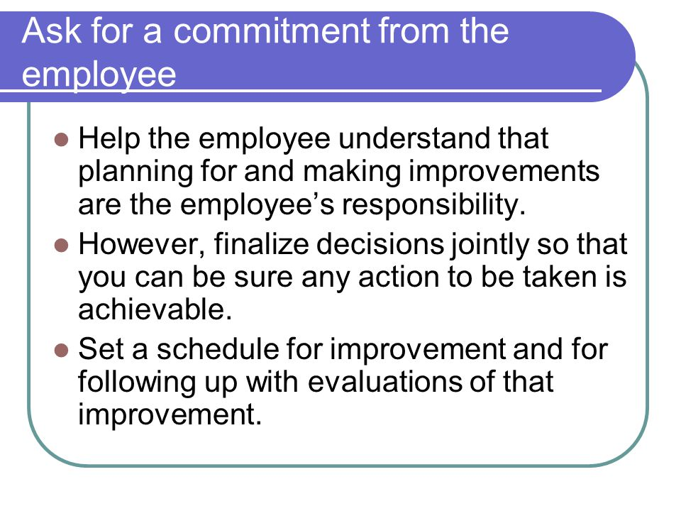 Ask for a commitment from the employee Help the employee understand that planning for and making improvements are the employees responsibility. Howeve