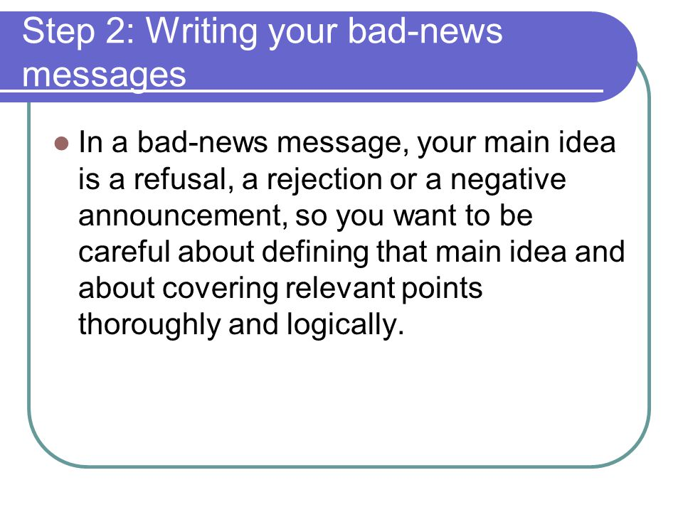 Step 2: Writing your bad-news messages In a bad-news message, your main idea is a refusal, a rejection or a negative announcement, so you want to be c