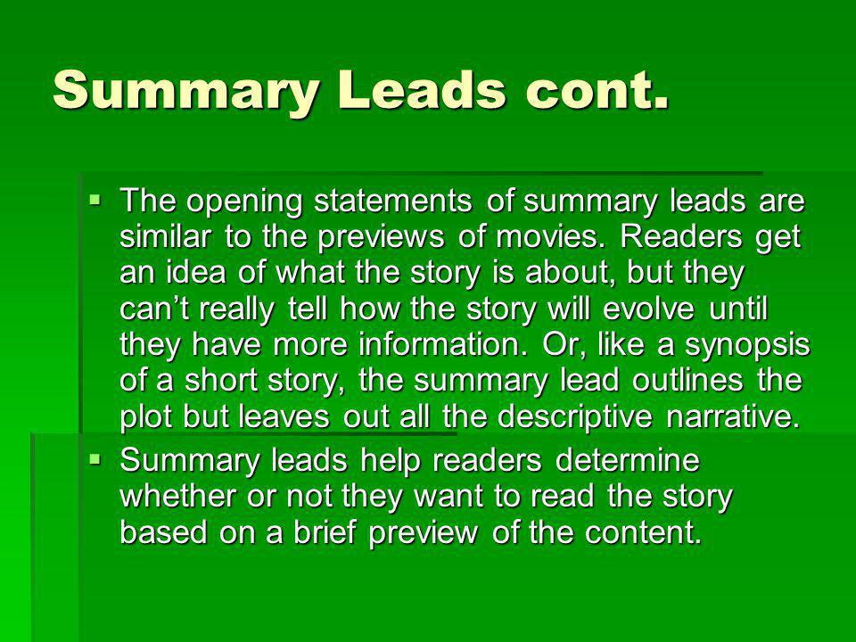 Summary Leads cont. The opening statements of summary leads are similar to the previews of movies. Readers get an idea of what the story is about, but