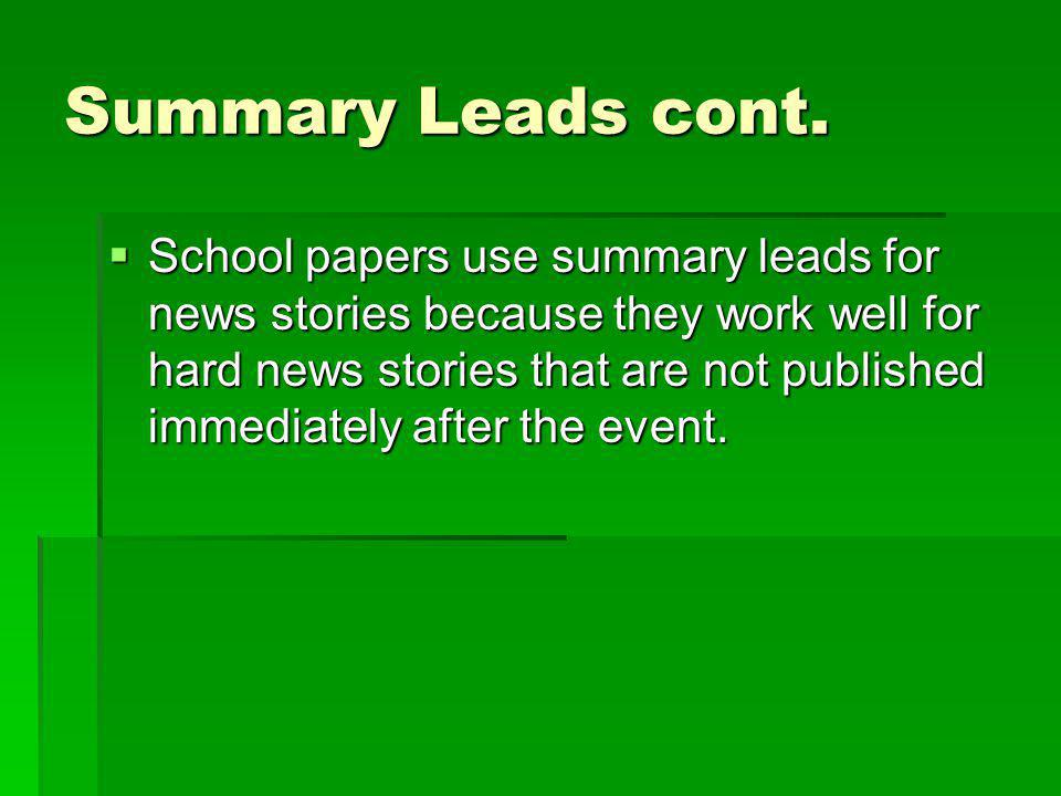 Summary Leads cont. School papers use summary leads for news stories because they work well for hard news stories that are not published immediately a