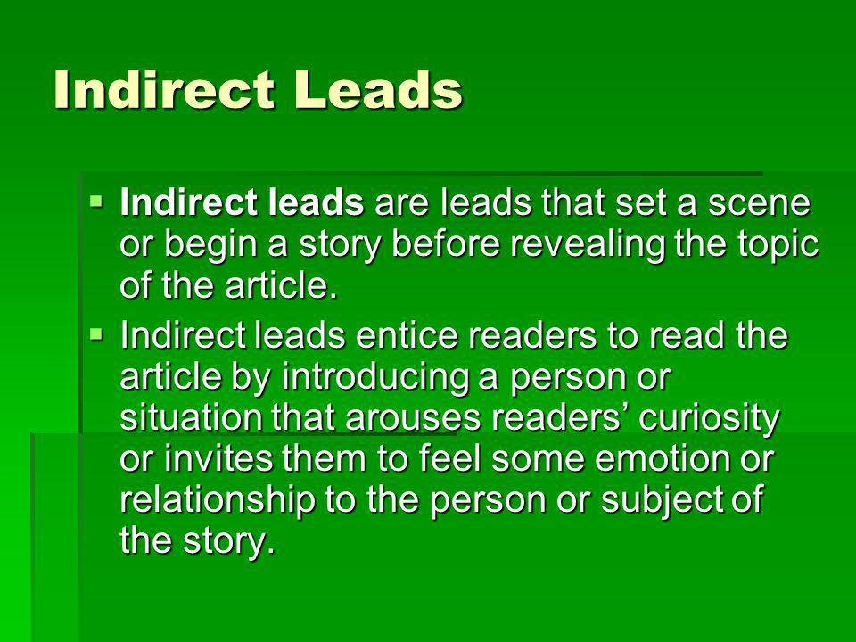 Indirect Leads Indirect leads are leads that set a scene or begin a story before revealing the topic of the article. Indirect leads are leads that set