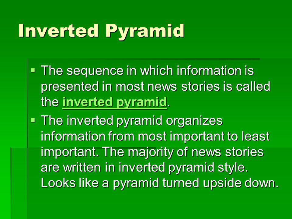 Inverted Pyramid The sequence in which information is presented in most news stories is called the inverted pyramid. The sequence in which information