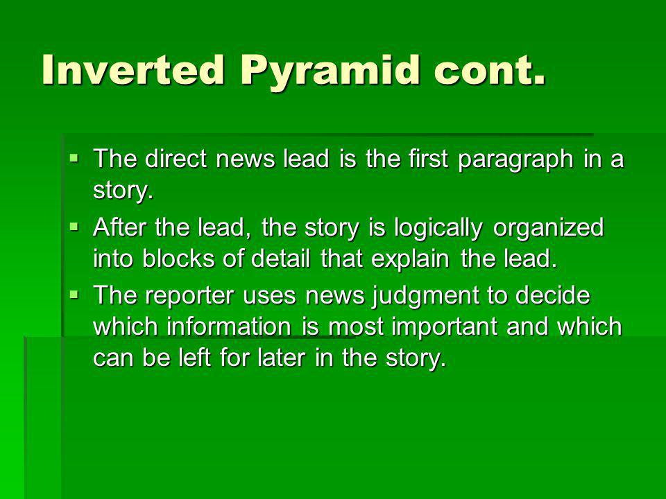 Inverted Pyramid cont. The direct news lead is the first paragraph in a story. The direct news lead is the first paragraph in a story. After the lead,