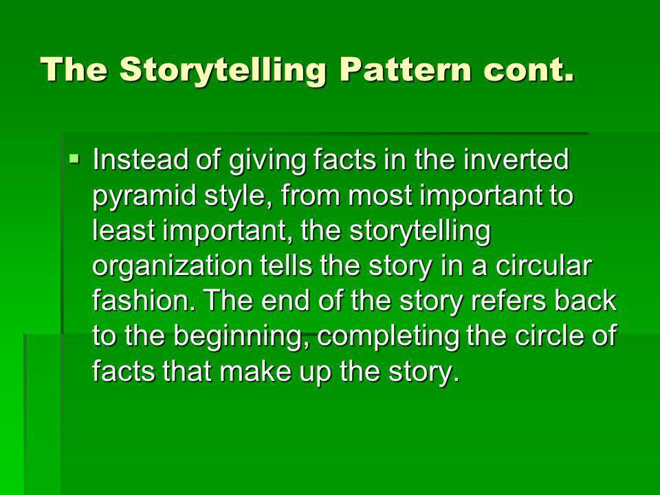The Storytelling Pattern cont. Instead of giving facts in the inverted pyramid style, from most important to least important, the storytelling organiz