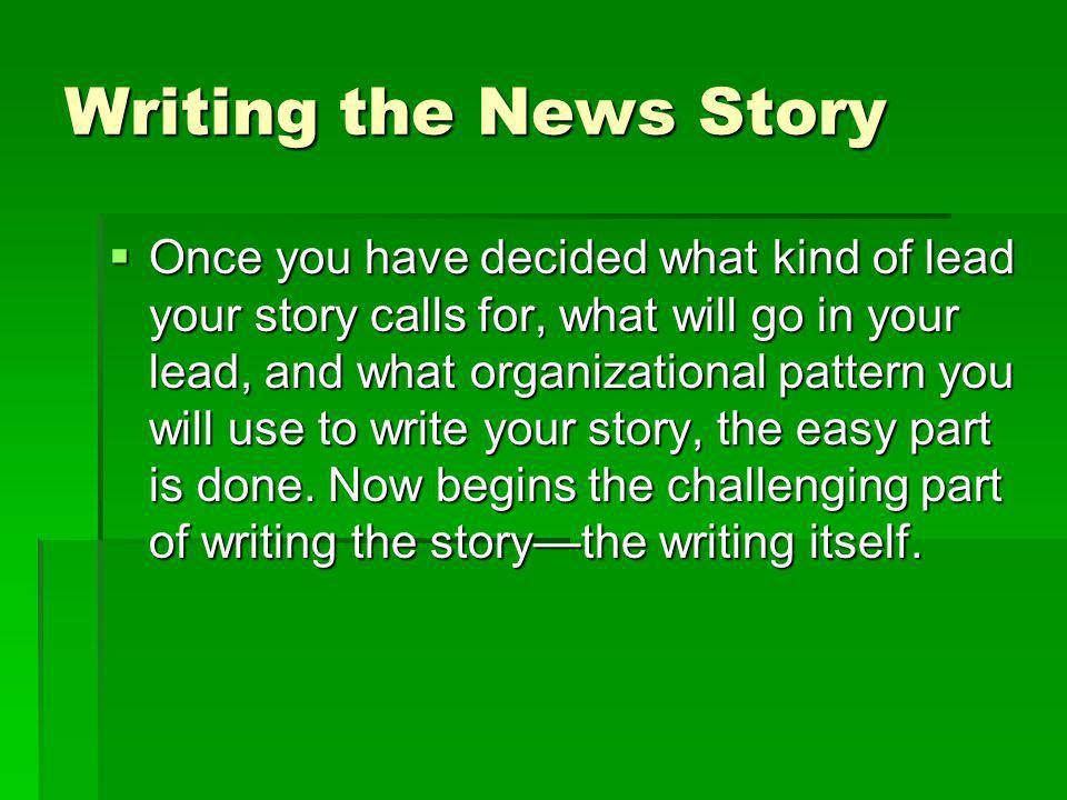 Writing the News Story Once you have decided what kind of lead your story calls for, what will go in your lead, and what organizational pattern you wi