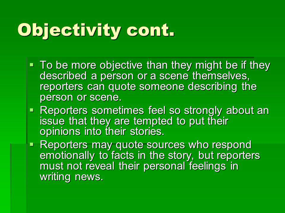 Objectivity cont. To be more objective than they might be if they described a person or a scene themselves, reporters can quote someone describing the