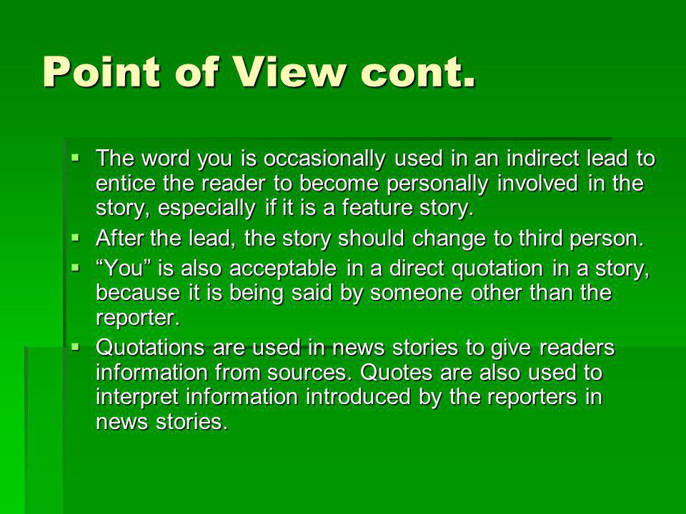 Point of View cont. The word you is occasionally used in an indirect lead to entice the reader to become personally involved in the story, especially