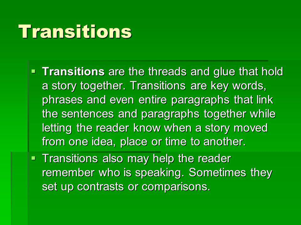 Transitions Transitions are the threads and glue that hold a story together. Transitions are key words, phrases and even entire paragraphs that link t