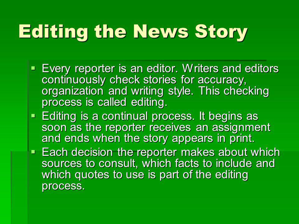 Editing the News Story Every reporter is an editor. Writers and editors continuously check stories for accuracy, organization and writing style. This