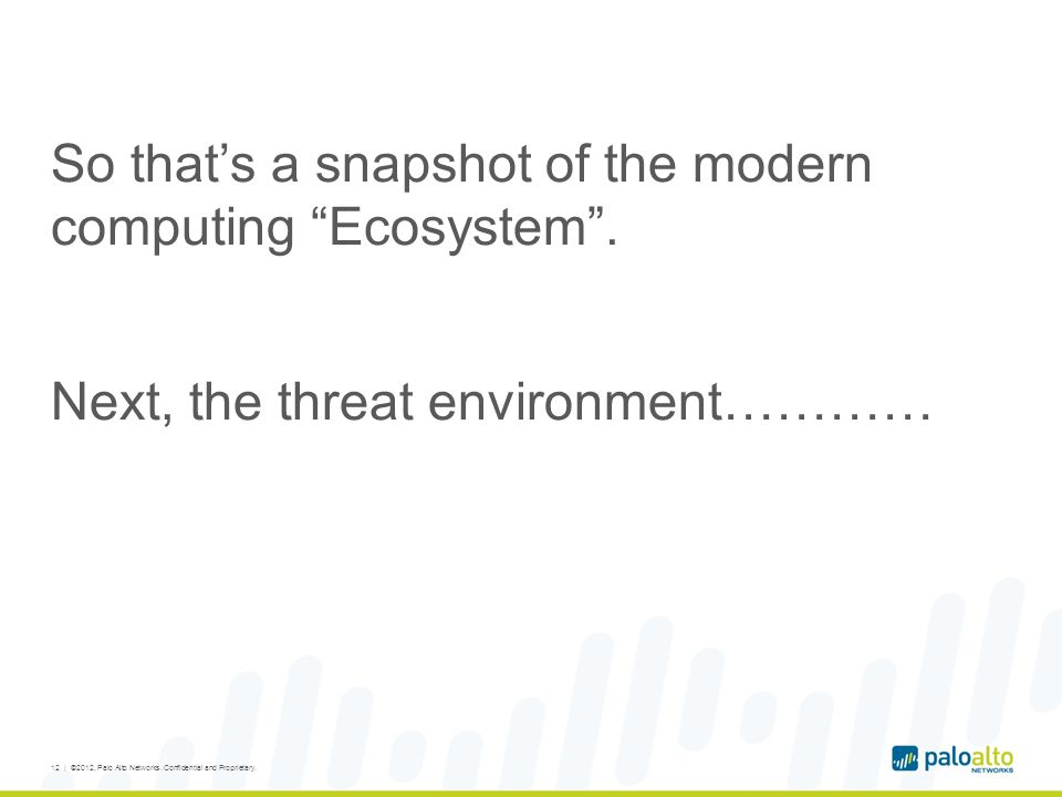 So thats a snapshot of the modern computing Ecosystem. Next, the threat environment………… 12 | ©2012, Palo Alto Networks. Confidential and Proprietary.