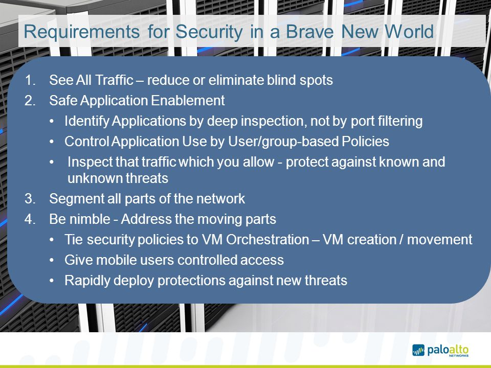 Requirements for Security in a Brave New World 1.See All Traffic – reduce or eliminate blind spots 2.Safe Application Enablement Identify Applications by deep inspection, not by port filtering Control Application Use by User/group-based Policies Inspect that traffic which you allow - protect against known and unknown threats 3.Segment all parts of the network 4.Be nimble - Address the moving parts Tie security policies to VM Orchestration – VM creation / movement Give mobile users controlled access Rapidly deploy protections against new threats