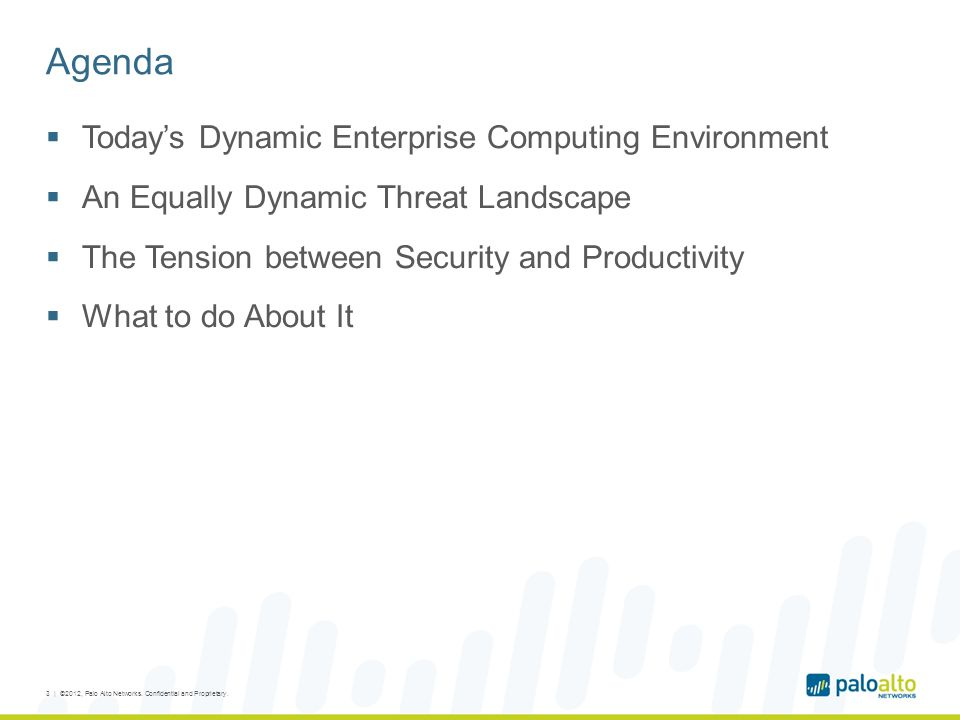 Agenda Todays Dynamic Enterprise Computing Environment An Equally Dynamic Threat Landscape The Tension between Security and Productivity What to do About It 3 | ©2012, Palo Alto Networks.