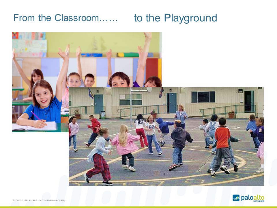 From the Classroom…… 6 | ©2012, Palo Alto Networks. Confidential and Proprietary. to the Playground