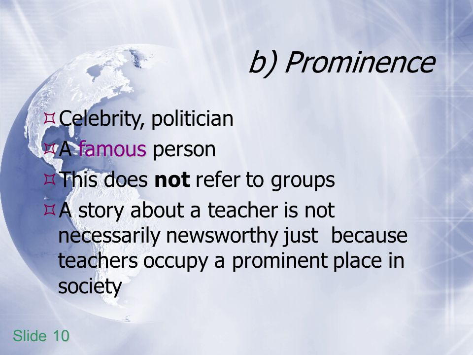 b) Prominence Celebrity, politician famous A famous person This does not refer to groups A story about a teacher is not necessarily newsworthy just because teachers occupy a prominent place in society Slide 10
