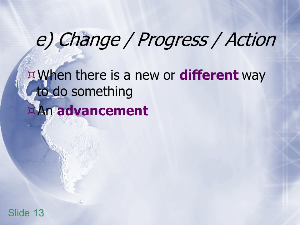 e) Change / Progress / Action When there is a new or different way to do something An advancement Slide 13