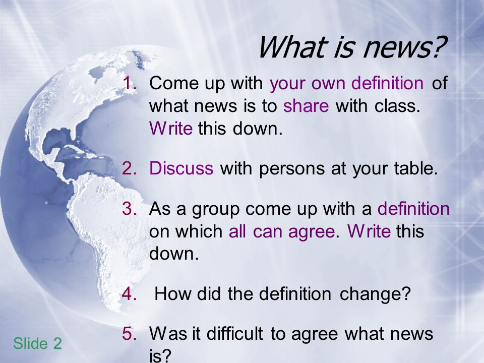 What is news. 1.Come up with your own definition of what news is to share with class.