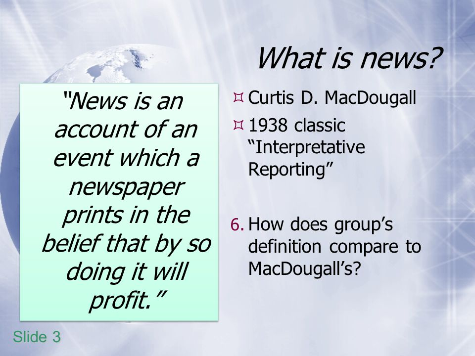 What is news? News is an account of an event which a newspaper prints in the belief that by so doing it will profit. Curtis D. MacDougall 1938 classic