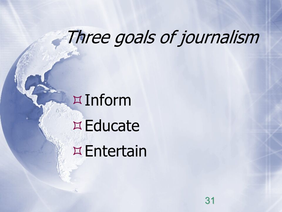 Three goals of journalism Inform Educate Entertain 31