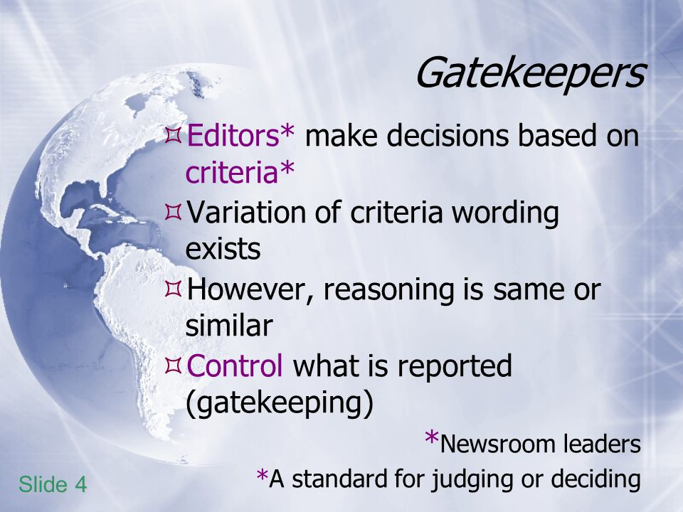 Gatekeepers Editors* make decisions based on criteria* Variation of criteria wording exists However, reasoning is same or similar Control what is reported (gatekeeping) * Newsroom leaders *A standard for judging or deciding Slide 4
