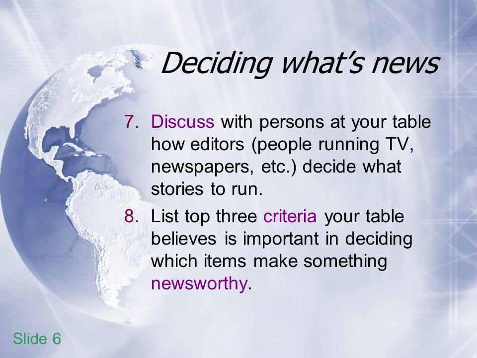 Deciding whats news 7.Discuss with persons at your table how editors (people running TV, newspapers, etc.) decide what stories to run.