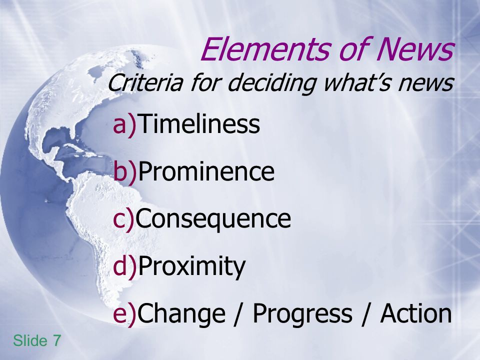 Elements of News Criteria for deciding whats news a)Timeliness b)Prominence c)Consequence d)Proximity e)Change / Progress / Action Slide 7