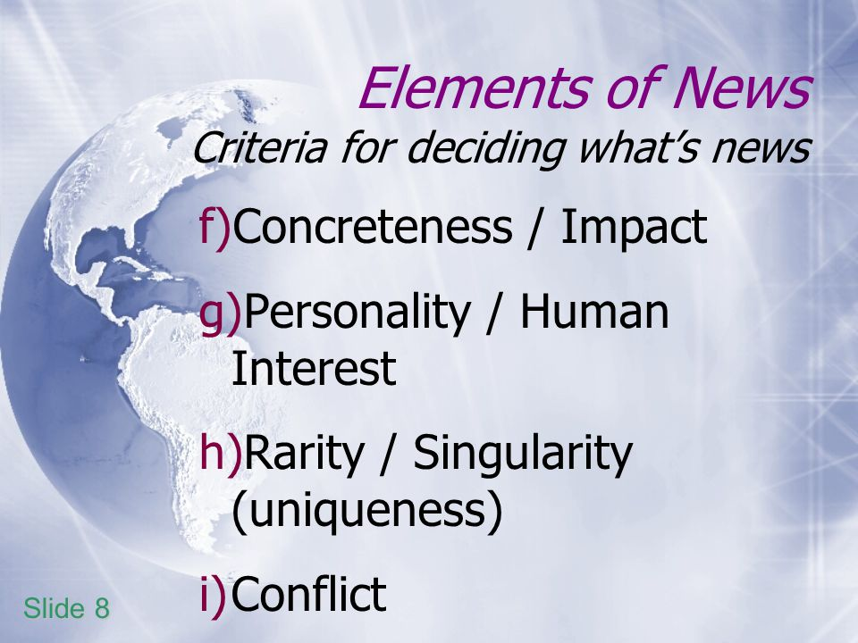 Elements of News Criteria for deciding whats news f)Concreteness / Impact g)Personality / Human Interest h)Rarity / Singularity (uniqueness) i)Conflict Slide 8